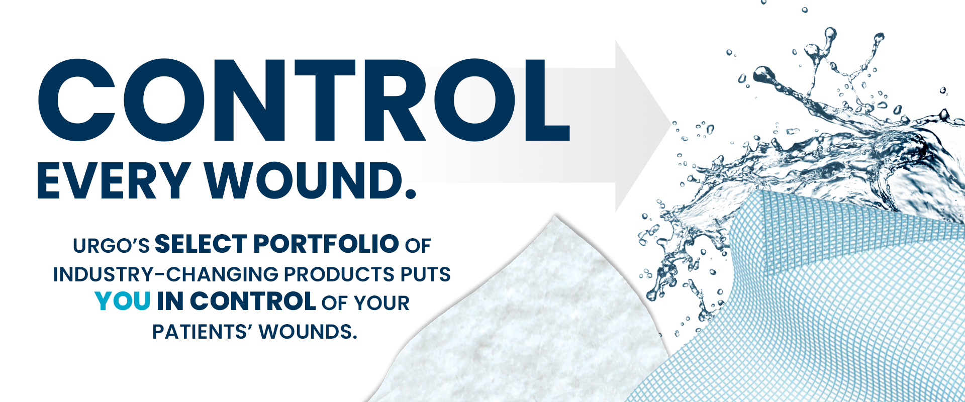 CONTROL EVERY WOUND. URGO'S SELECT PORTFOLIO OF INDUSTRY-CHANGING PRODUCTS PUTS YOU IN CONTROL OF YOUR PATIENTS' WOUNDS.